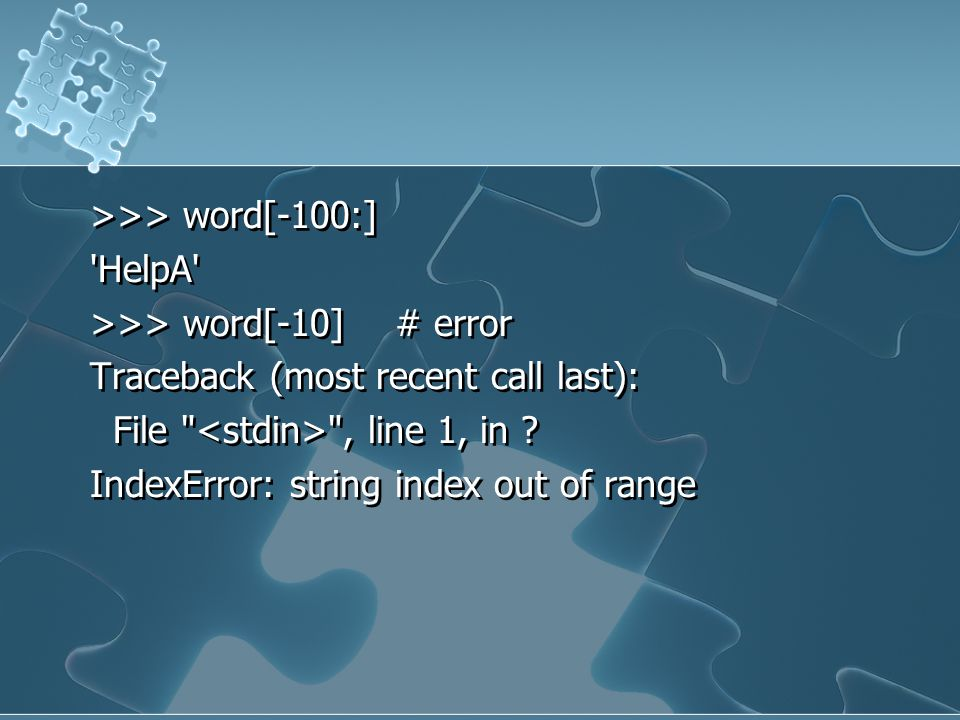 >>> word[-100:] HelpA >>> word[-10] # error Traceback (most recent call last): File <stdin> , line 1, in .